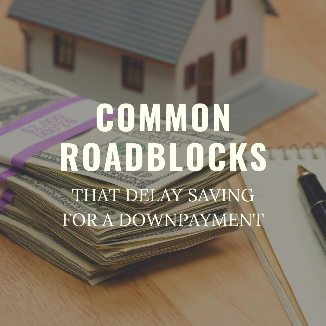COMMON ROADBLOCKS THAT DELAY SAVING FOR A DOWNPAYMENT